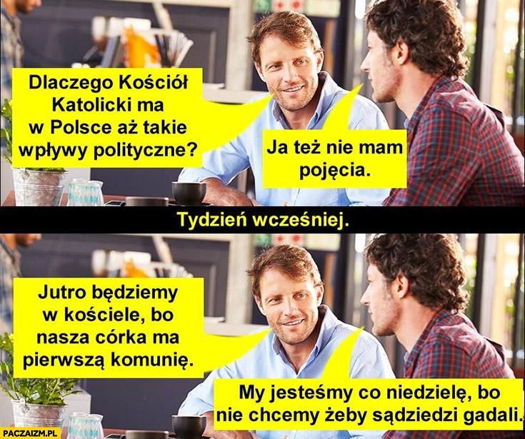 Dlaczego kościół ma w Polsce aż takie wpływy, nie mam pojęcia. Jutro będziemy w kościele córka ma komunię, my jesteśmy co niedzielę żeby sąsiedzi nie gadali