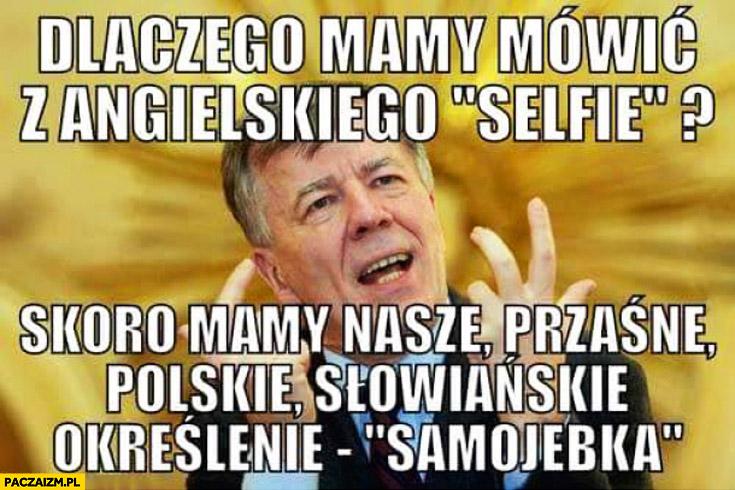Dlaczego mamy mówić z angielskiego selfie skoro mamy nasze przaśne polskie słowiańskie określenie samojebka Miodek