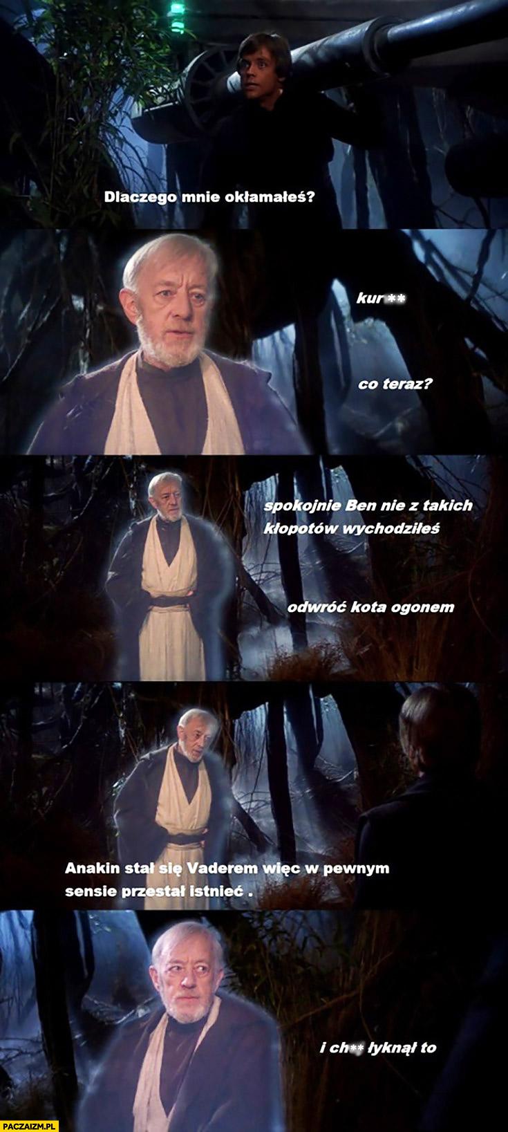 Dlaczego mnie okłamałeś? Nie z takich kłopotów wychodziłeś, Anakin stał się Vaderem więc w pewnym sensie przestał istnieć, łyknął to Luke Skywalker Obi-Wan Kenobi