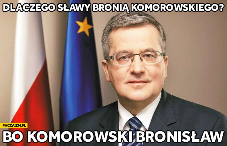 Dlaczego sławy bronią Komorowskiego? Bo Komorowski Bronisław