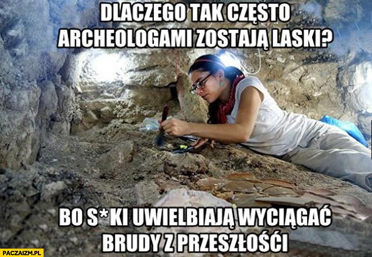 Dlaczego tak często archeologami zostają kobiety bo uwielbiają wyciągać brudy z przeszłości