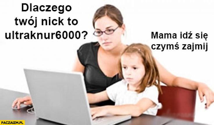 Dlaczego Twój nick to ultraknur6000? Mama idź się czymś zajmij