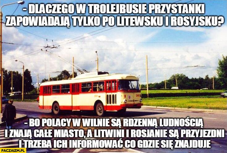 Dlaczego w trolejbusie zapowiadają przystanki po- Litewsku i Rosyjsku bo Polacy w Wilnie są rdzenna ludnością i znają całe miasto
