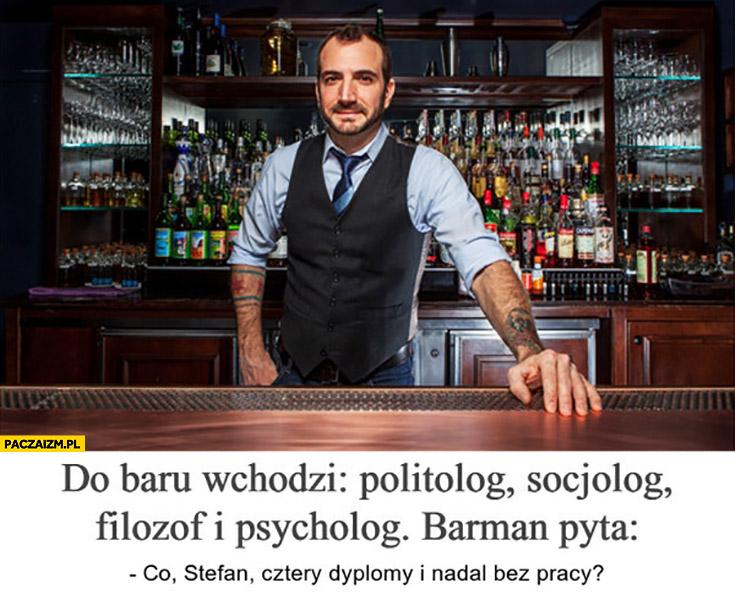 Do baru wchodzi politolog, socjolog, filozof i psycholog. Barman pyta: co Stefan, cztery dyplomy i nadal bez pracy?