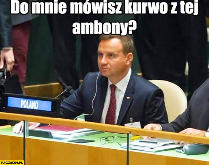 Do mnie mówisz kurno z tej ambony? Andrzej Duda
