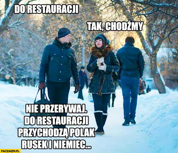 Do restauracji… Tak, chodźmy. Nie przerywaj, do restauracji przychodzą Polak, Rusek i Niemiec opowiada dziewczynie dowcip