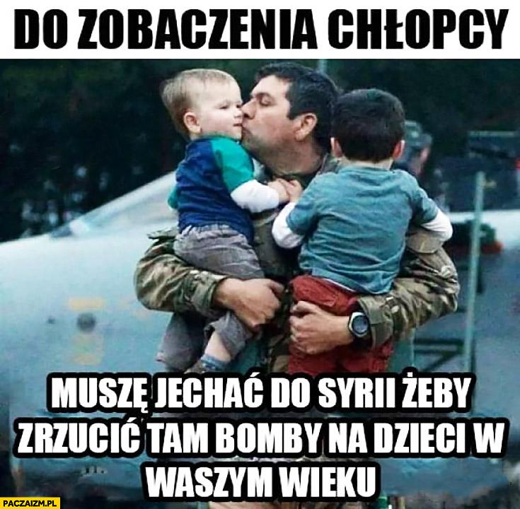 Do zobaczenia chłopcy, muszę jechać do Syrii żeby zrzucić tam bomby na dzieci w waszym wieku. Ojciec żegna się z synami