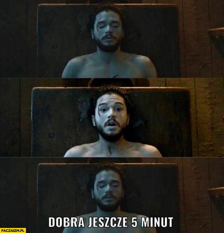 Dobra jeszcze 5 minut Jon Snow przebudzenie Gra o Tron