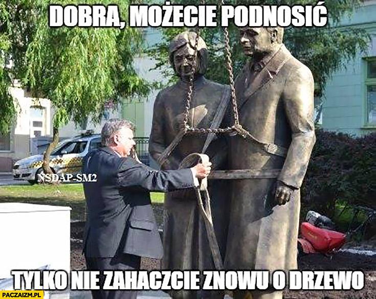 Dobra możecie podnosić, tylko nie zahaczcie znowu o drzewo Suski Maria Lech Kaczyńscy pomnik posag