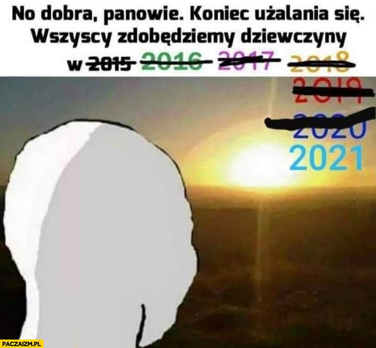 Dobra panowie koniec użalania się wszyscy zdobędziemy dziewczyny w 2021