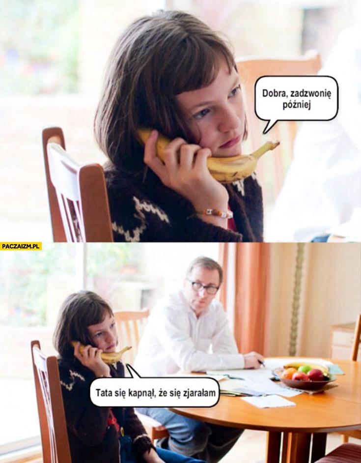 Dobra zadzwonię później tata się kapnął że się zjarałam