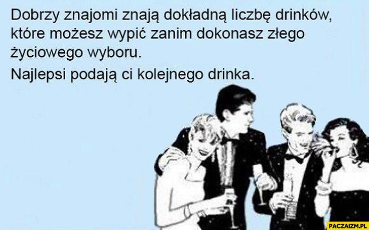 Dobrzy znajomi znają liczbę drinków które możesz wypić najlepsi podadzą Ci kolejnego drinka