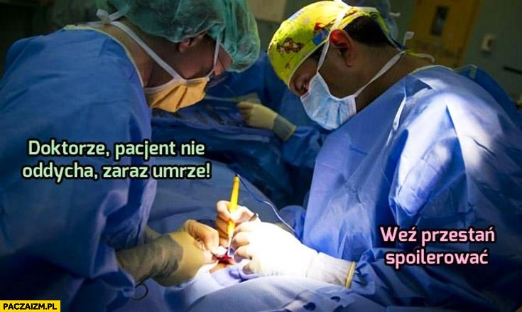 Doktorze pacjent nie oddycha, zaraz umrze. Weź przestań spoilerować lekarze operacja