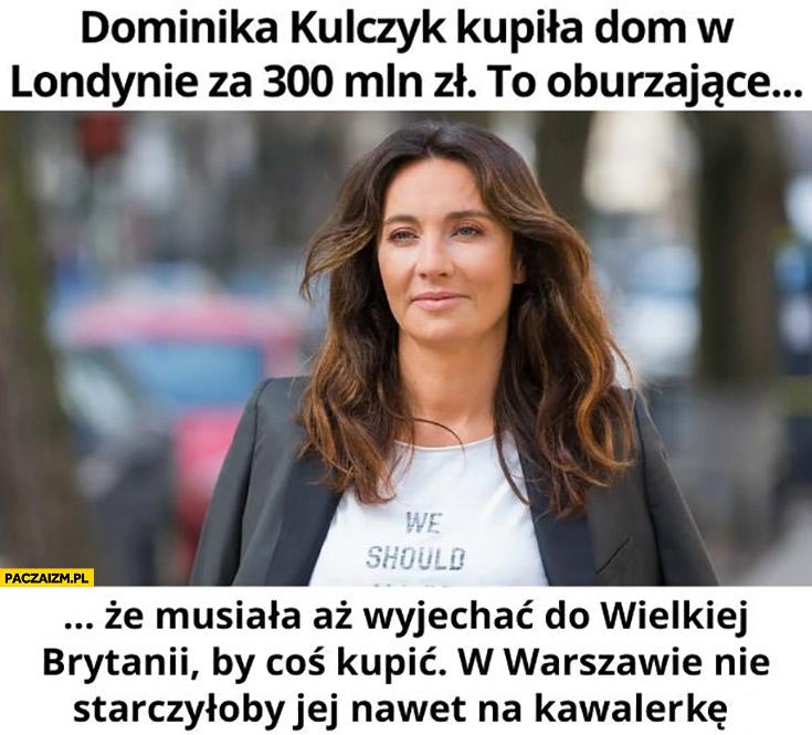 Dominika Kulczyk kupiła dom w Londynie za 300 mln zł to oburzające, że musiała aż wyjechać do Wielkiej Brytanii by coś kupić, w Warszawie nie starczyłoby jej nawet na kawalerkę