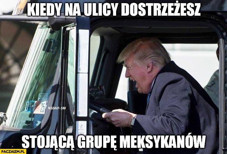 Donald Trump kiedy na ulicy dostrzeżesz stojącą grupę meksykanów rozjeżdża ciężarówką