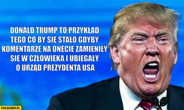 Donald Trump to przykład co by się stało gdyby komentarze na Onecie zamieniły się w człowieka i ubiegały o urząd prezydenta USA
