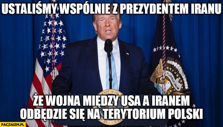 Donald Trump ustaliliśmy wspólnie z prezydentem Iranu, że wojna miedzy USA a Iranem odbędzie się na terytorium Polski