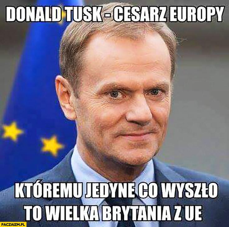 Donald Tusk cesarz Europy któremu jedyne co wyszło to Wielka Brytania z Unii UE