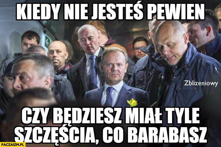 Donald Tusk kiedy nie jesteś pewien czy będziesz miał tyle szczęścia co Barabasz