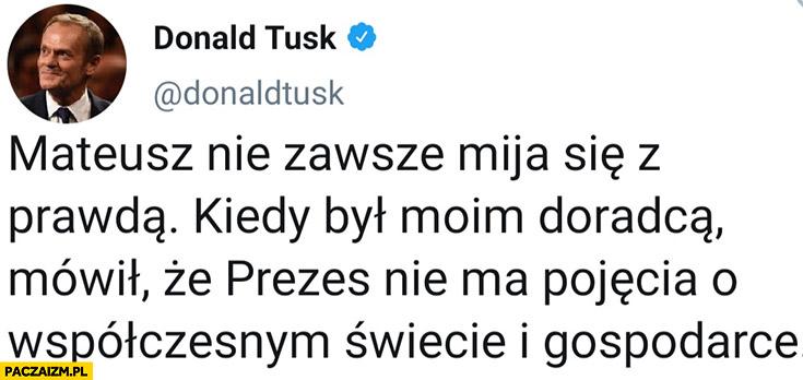 Donald Tusk Morawiecki nie zawsze mija się z prawdą, kiedy był moim doradcą mówił, że prezes nie ma pojęcia o współczesnym świecie i gospodarce