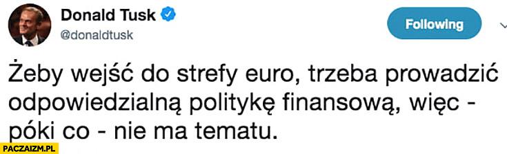 Donald Tusk żeby wejść do strefy Euro trzeba prowadzić odpowiedzialną politykę finansowa wiec póki co nie ma tematu tweet twitter cytat