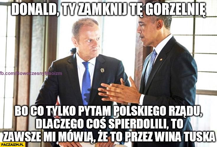 Donald zamknij tę gorzelnię bo co pytam polskiego rządu czemu coś spieprzyli zawsze mówią, że to przez wina Tuska Obama