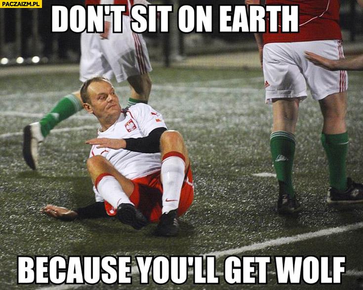 Don't sit on earth because you'll get wolf Tusk nie siadaj bo dostaniesz wilka