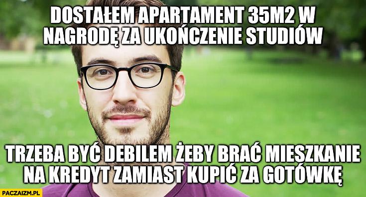 Dostałem apartament od rodziców w nagrodę za ukończenie studiów trzeba być debilem żeby brać mieszkanie na kredyt zamiast kupić za gotówkę