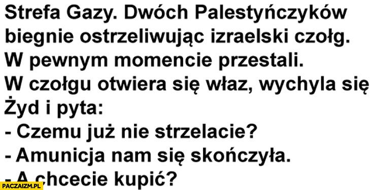 Dowcip Żyd pyta Palestyńczyków czemu już nie strzelacie? Amunicja nam się skończyła, a chcecie kupić?