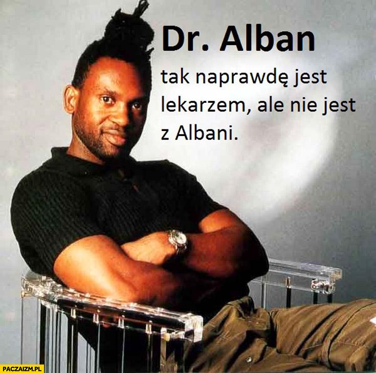 Dr Alban tak naprawdę jest lekarzem, ale nie jest z Albani