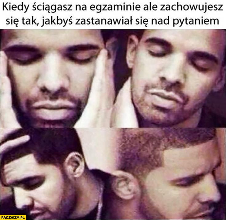 Drake kiedy ściągasz na egzaminie ale zachowujesz się tak jakbyś zastanawiał się nad pytaniem
