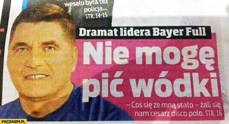 Dramat lidera Bayer Full: nie mogę pić wódki, coś się ze mną stało gazeta
