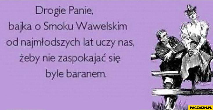 Drogie Panie bajka o Smoku Wawelskim od najmłodszych lat uczy nas żeby nie zaspokajać się byle baranem