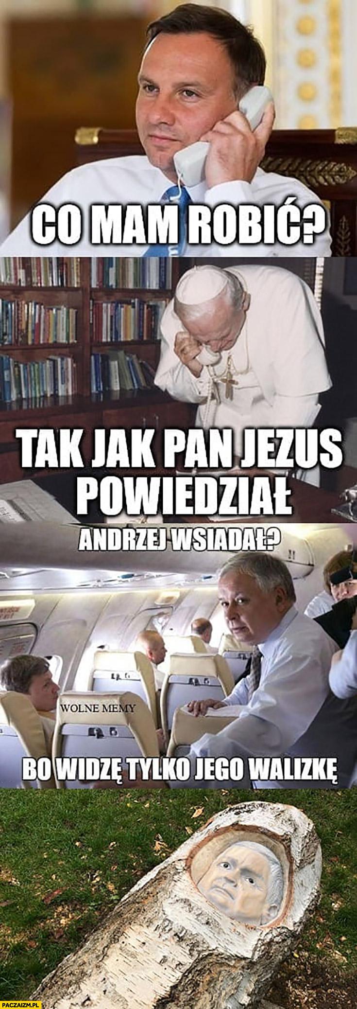 Duda: co mam robić? Papież tak jak Pan Jezus powiedział, Kaczyński: Andrzej wsiadał bo widzę tylko jego walizkę, brzoza