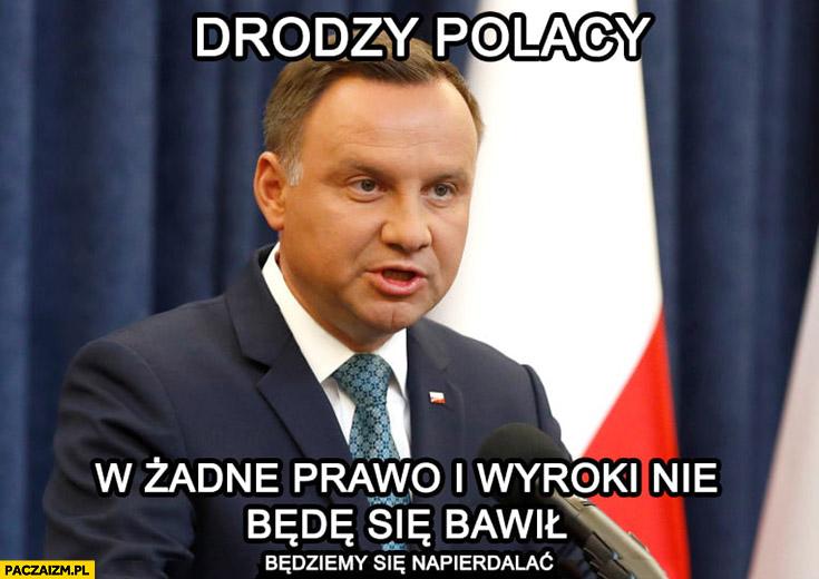 Duda drodzy Polacy w żadne prawo i wyroki nie będę się bawił będziemy się napierdzielać