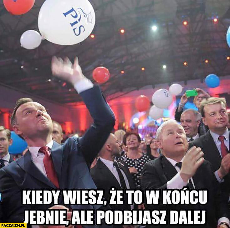 Duda Kaczyński balonik PiS kiedy wiesz, że to w końcu jebnie ale podbijasz dalej
