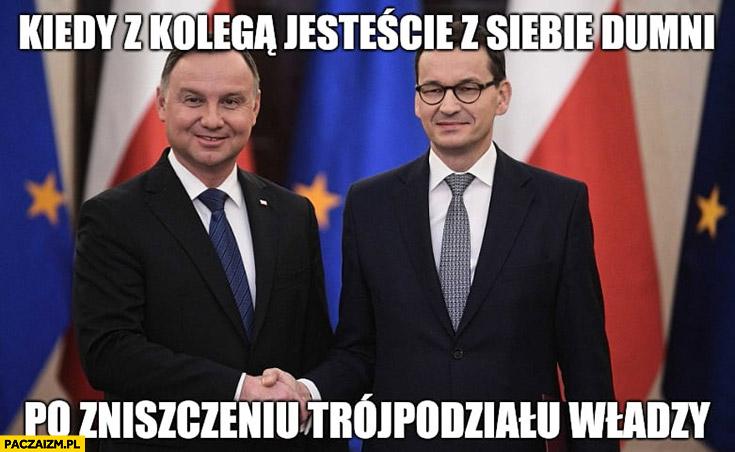 Duda Morawiecki kiedy z kolegą jesteście z siebie dumni po zniszczeniu trójpodziału władzy