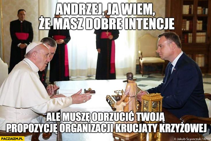 Duda Papież Franciszek Andrzej ja wiem, że masz dobre intencje ale muszę odrzucić Twoją propozycję organizacji krucjaty krzyżowej