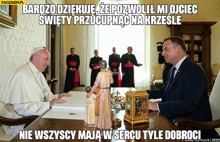 Duda papież Franciszek dziękuję, że pozwolił mi Ojciec Święty przycupnąć na krześle, nie wszyscy maja w sercu tyle dobroci