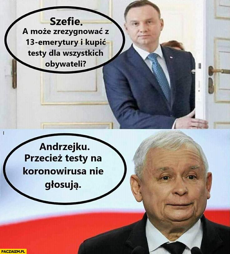 Duda: szefie a może zrezygnować z 13 emerytury i kupić testy dla wszystkich obywateli? Kaczyński: Andrzejku, przecież testy na koronawirusa nie głosują