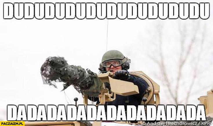 Dudududu dadadada Duda z działem karabinem armatą
