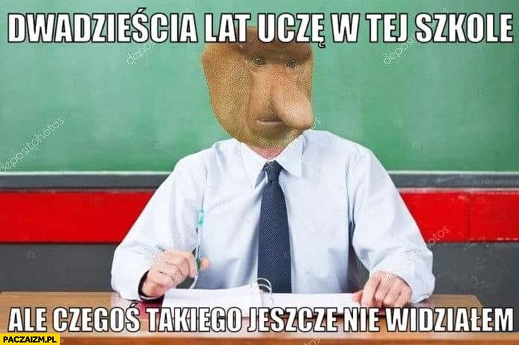 Dwadzieścia lat uczę w tej szkole ale czegoś takiego jeszcze nie widziałem nauczyciel typowy Polak nosacz małpa