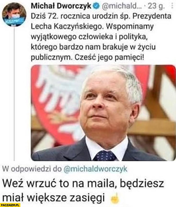 Dworczyk dziś rocznica urodzin Lecha Kaczyńskiego wrzuć to na maila będziesz miał większe zasięgi