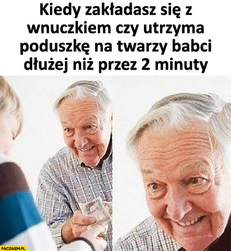 Dziadek kiedy zakładasz się z wnuczkiem czy utrzyma poduszkę na twarzy babci dłużej niż przez 2 minuty