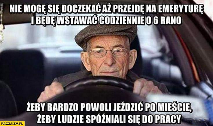 Dziadek nie mogę się doczekać aż przejdę na emeryturę i będę wstawać o 6 żeby powoli jeździć po mieście żeby ludzie spóźniali się do pracy