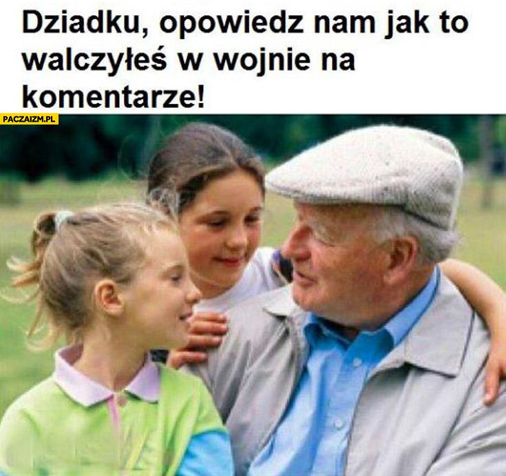 Dziadku opowiedz nam jak to walczyłeś w wojnie na komentarze
