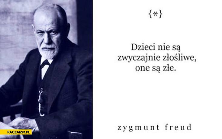 Dzieci nie są zwyczajnie złośliwe one są złe Zygmunt Freud