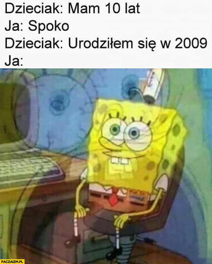 Dzieciak: mam 10 lat, ja: spoko, dzieciak: urodziłem się w 2009, ja: szok Spongebob