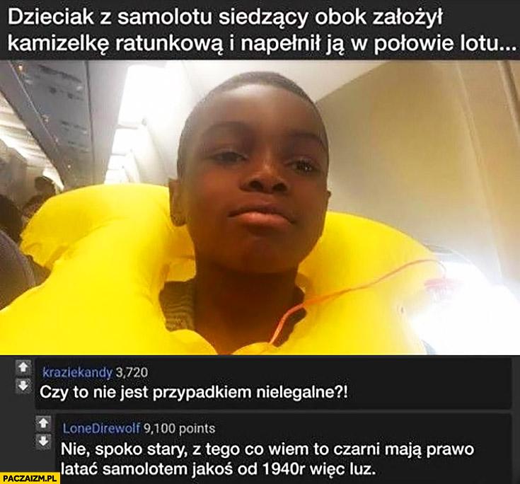 Dzieciak z samolotu siedzący obok założył kamizelkę ratunkowa i napełnił ją w połowie lotu, czy to nie jest przypadkiem nielegalne? Nie, czarni maja prawo latać samolotem od 1940 roku