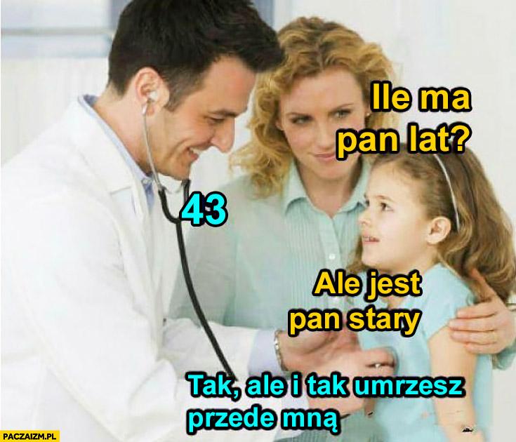 Dziecko u lekarza: ile Pan ma lat? 43. Ale jest Pan stary. Tak, ale i tak umrzesz przede mną